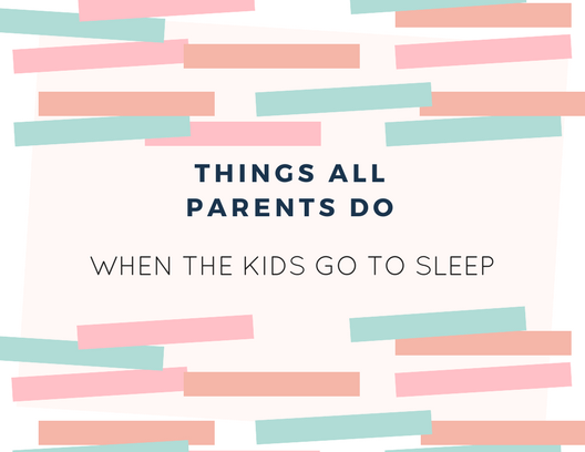 Things All Parents Do When The Kids Go To Sleep
